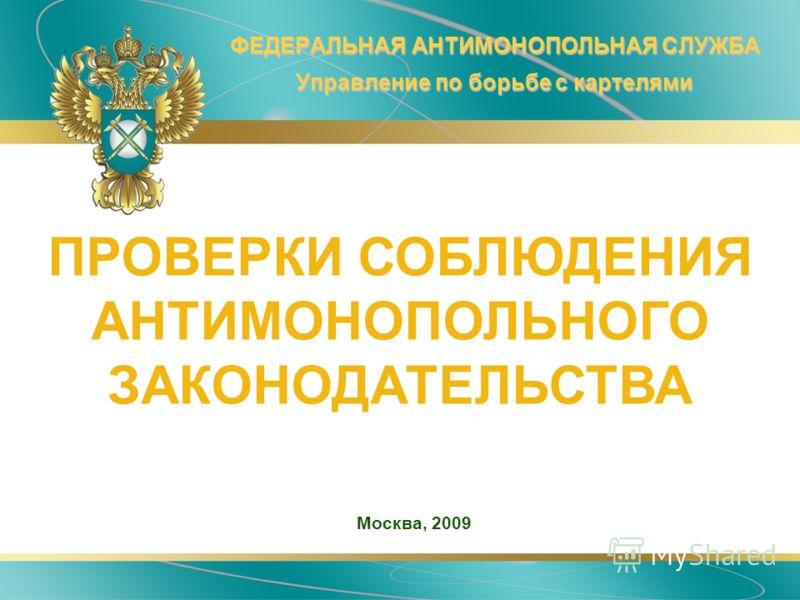 ФЕДЕРАЛЬНАЯ АНТИМОНОПОЛЬНАЯ СЛУЖБА Управление по борьбе с картелями Москва, 2009 ПРОВЕРКИ СОБЛЮДЕНИЯ АНТИМОНОПОЛЬНОГО ЗАКОНОДАТЕЛЬСТВА