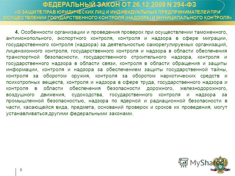 8 ФЕДЕРАЛЬНЫЙ ЗАКОН ОТ 26.12.2008 N 294-ФЗ «О ЗАЩИТЕ ПРАВ ЮРИДИЧЕСКИХ ЛИЦ И ИНДИВИДУАЛЬНЫХ ПРЕДПРИНИМАТЕЛЕЙ ПРИ ОСУЩЕСТВЛЕНИИ ГОСУДАРСТВЕННОГО КОНТРОЛЯ (НАДЗОРА) И МУНИЦИПАЛЬНОГО КОНТРОЛЯ» 4. Особенности организации и проведения проверок при осуществ