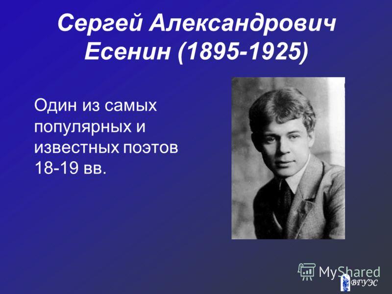 Сергей Александрович Есенин (1895-1925) Один из самых популярных и известных поэтов 18-19 вв.