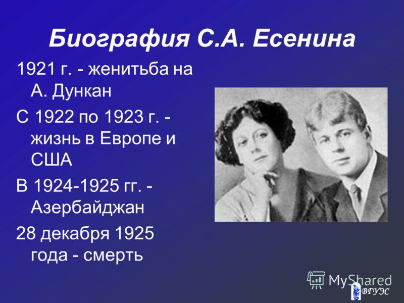 Биография С.А. Есенина 1921 г. - женитьба на А. Дункан С 1922 по 1923 г. - жизнь в Европе и США В 1924-1925 гг. - Азербайджан 28 декабря 1925 года - смерть