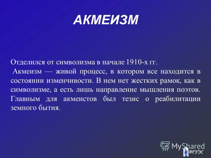 АКМЕИЗМ Отделился от символизма в начале 1910-х гг. Акмеизм живой процесс, в котором все находится в состоянии изменчивости. В нем нет жестких рамок, как в символизме, а есть лишь направление мышления поэтов. Главным для акмеистов был тезис о реабили