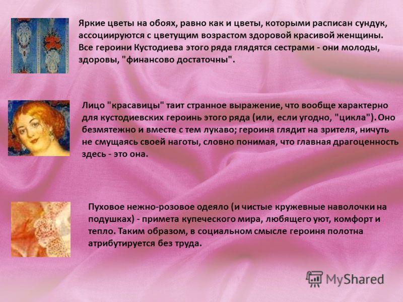 Яркие цветы на обоях, равно как и цветы, которыми расписан сундук, ассоциируются с цветущим возрастом здоровой красивой женщины. Все героини Кустодиева этого ряда глядятся сестрами - они молоды, здоровы,