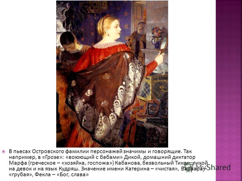 В пьесах Островского фамилии персонажей значимы и говорящие. Так например, в «Грозе»: «воюющий с бабами» Дикой, домашний диктатор Марфа (греческое – «хозяйка, госпожа») Кабанова, безвольный Тихон, лихой на девок и на язык Кудряш. Значение имени Катер