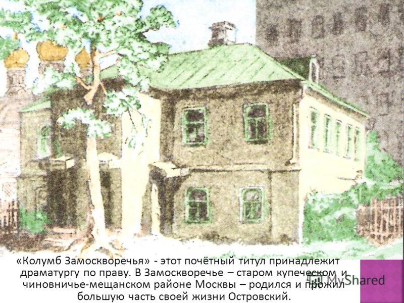 «Колумб Замоскворечья» - этот почётный титул принадлежит драматургу по праву. В Замоскворечье – старом купеческом и чиновничье-мещанском районе Москвы – родился и прожил большую часть своей жизни Островский.
