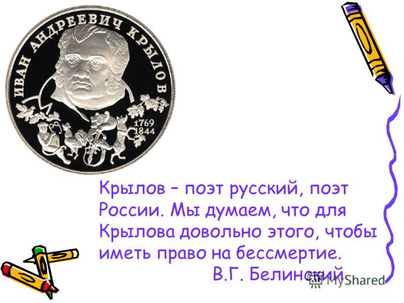 Крылов – поэт русский, поэт России. Мы думаем, что для Крылова довольно этого, чтобы иметь право на бессмертие. В.Г. Белинский