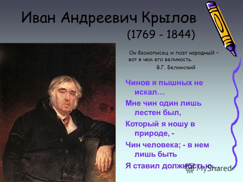 Иван Андреевич Крылов (1769 - 1844) Он баснописец и поэт народный – вот в чем его великость. В.Г. Белинский Чинов я пышных не искал… Мне чин один лишь лестен был, Который я ношу в природе, - Чин человека; - в нем лишь быть Я ставил должностью…