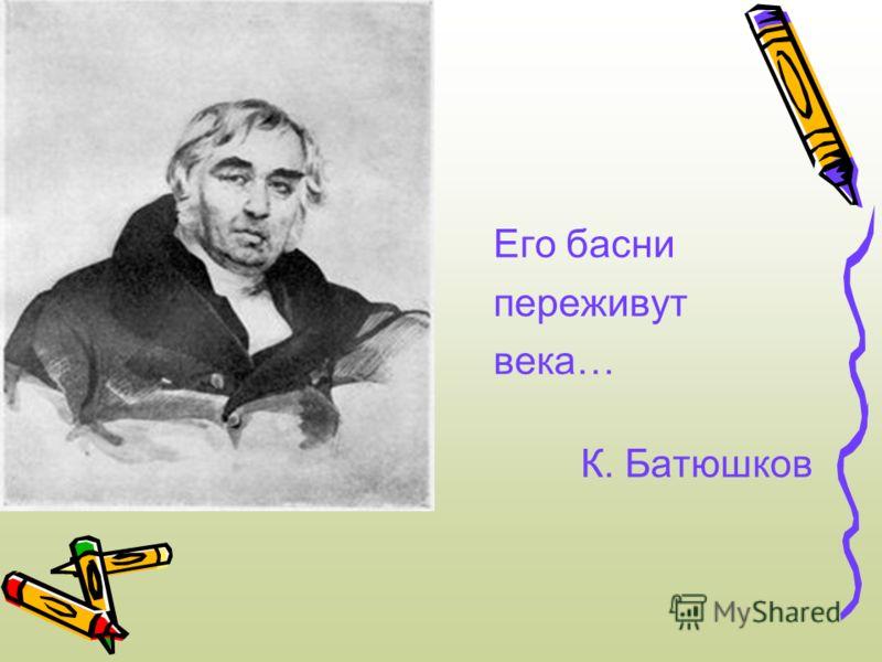 Его басни переживут века… К. Батюшков