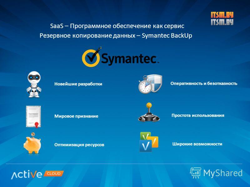SaaS – Программное обеспечение как сервис Резервное копирование данных – Symantec BackUp Новейшие разработки Мировое признание Оперативность и безотказность Широкие возможности Оптимизация ресурсов Простота использования