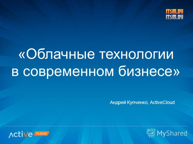 «Облачные технологии в современном бизнесе» Андрей Купченко, ActiveCloud