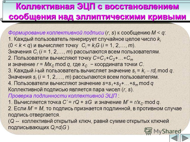 Коллективная ЭЦП с восстановлением сообщения над эллиптическими кривыми Формирование коллективной подписи (r, s) к сообщению M < q: 1. Каждый пользователь генерирует случайное целое число k i (0 < k < q) и вычисляет точку C i = k i G (i = 1, 2,…, m).