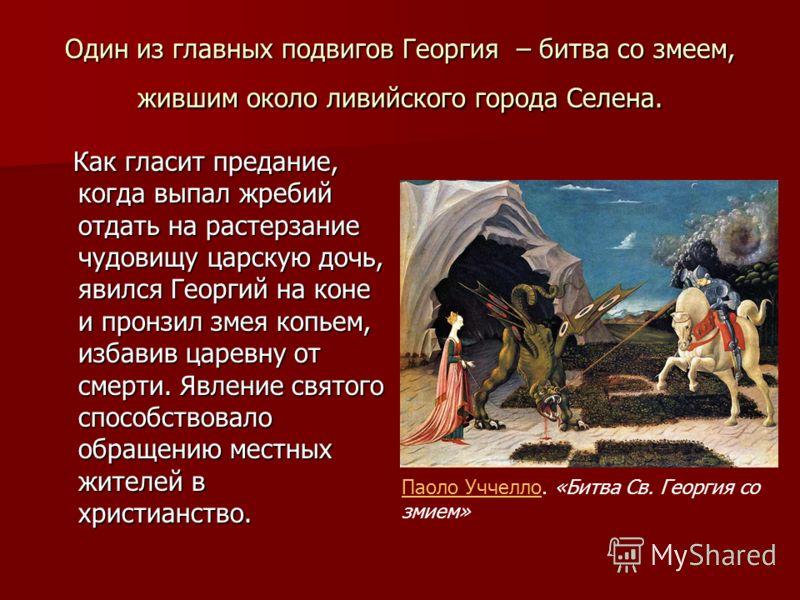 Один из главных подвигов Георгия – битва со змеем, жившим около ливийского города Селена. Как гласит предание, когда выпал жребий отдать на растерзание чудовищу царскую дочь, явился Георгий на коне и пронзил змея копьем, избавив царевну от смерти. Яв