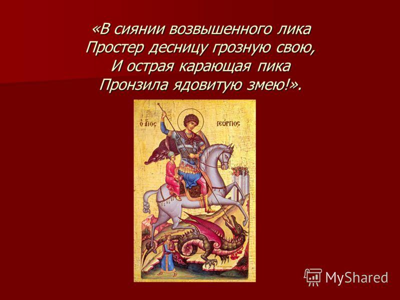 «В сиянии возвышенного лика Простер десницу грозную свою, И острая карающая пика Пронзила ядовитую змею!».