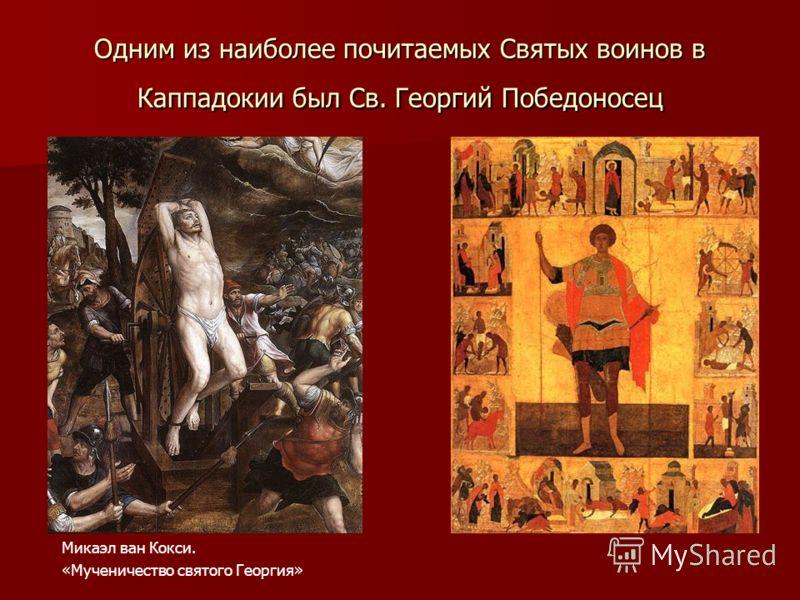 Одним из наиболее почитаемых Святых воинов в Каппадокии был Св. Георгий Победоносец Микаэл ван Кокси. «Мученичество святого Георгия»