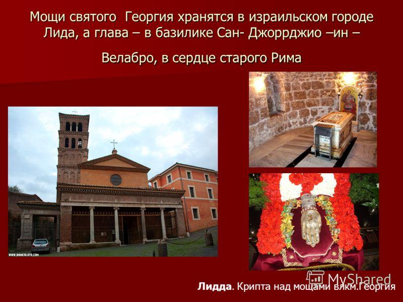 Мощи святого Георгия хранятся в израильском городе Лида, а глава – в базилике Сан- Джоррджио –ин – Велабро, в сердце старого Рима Лидда. Крипта над мощами влкм.Георгия