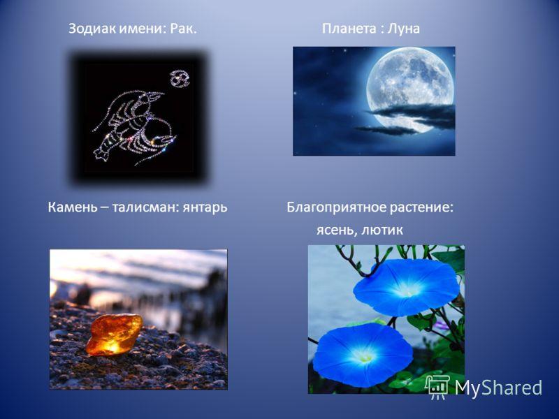 Зодиак имени: Рак. Планета : Луна Камень – талисман: янтарь Благоприятное растение: ясень, лютик