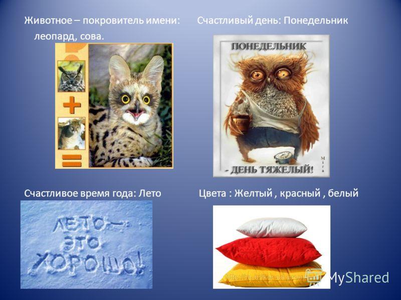 Животное – покровитель имени: Счастливый день: Понедельник леопард, сова. Счастливое время года: Лето Цвета : Желтый, красный, белый