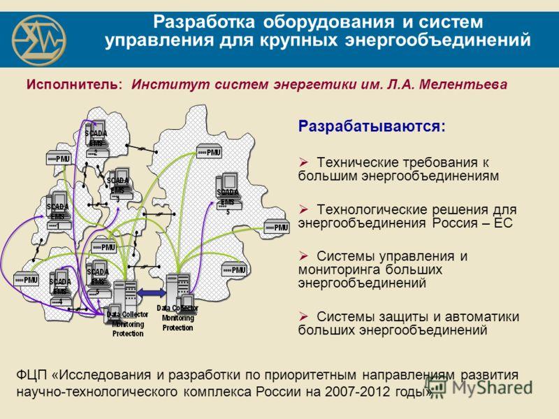 Разработка оборудования и систем управления для крупных энергообъединений Разрабатываются: Технические требования к большим энергообъединениям Технологические решения для энергообъединения Россия – ЕС Системы управления и мониторинга больших энергооб