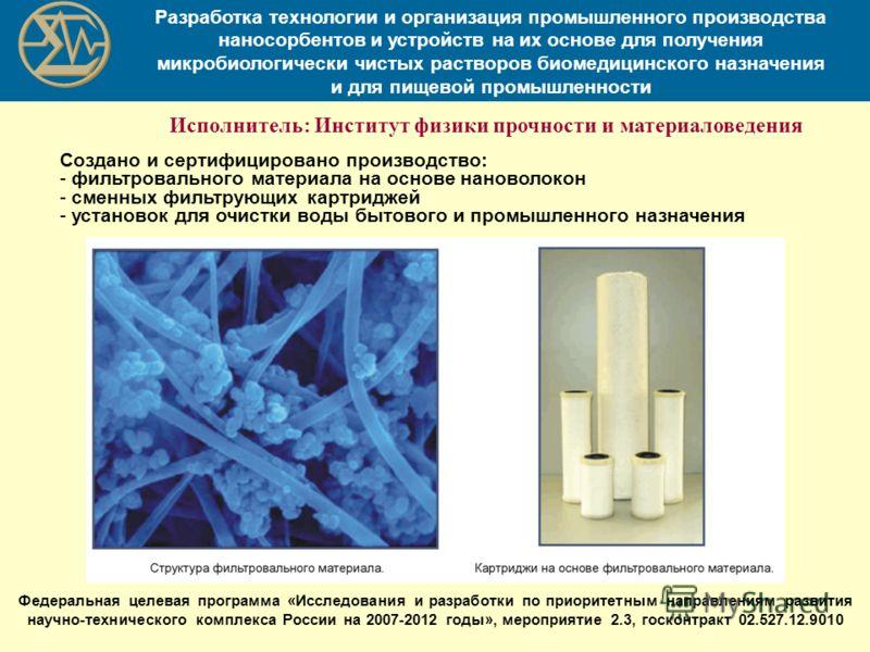 Создано и сертифицировано производство: - фильтровального материала на основе нановолокон - сменных фильтрующих картриджей - установок для очистки воды бытового и промышленного назначения Разработка технологии и организация промышленного производства