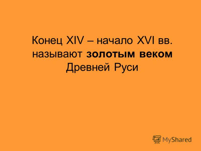 Конец XIV – начало XVI вв. называют золотым веком Древней Руси