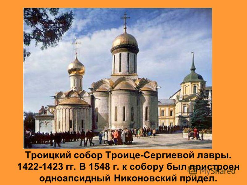 Троицкий собор Троице-Сергиевой лавры. 1422-1423 гг. В 1548 г. к собору был пристроен одноапсидный Никоновский придел.
