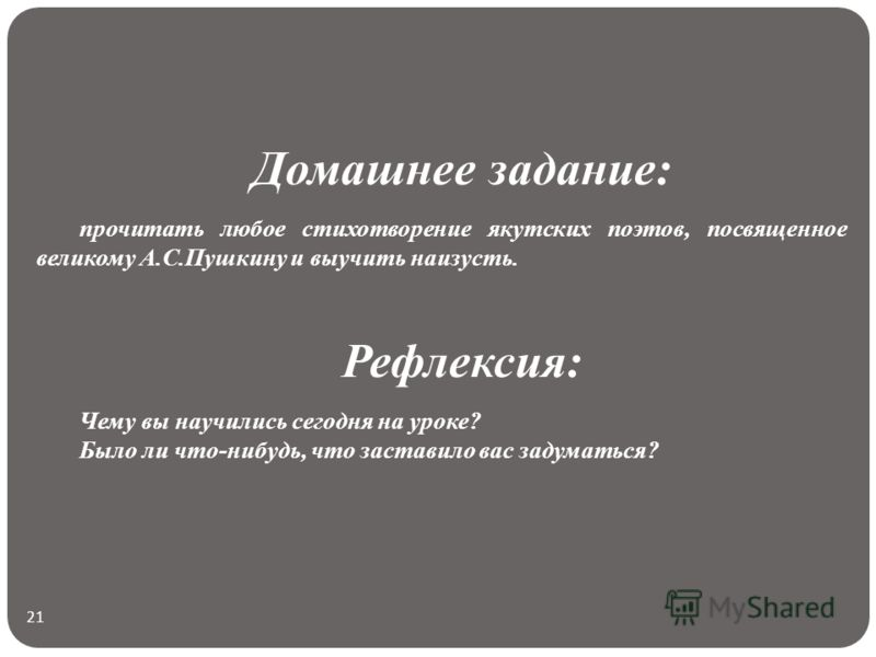 21 Домашнее задание: прочитать любое стихотворение якутских поэтов, посвященное великому А.С.Пушкину и выучить наизусть. Рефлексия: Чему вы научились сегодня на уроке? Было ли что-нибудь, что заставило вас задуматься?