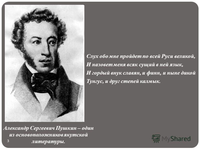 3 Слух обо мне пройдет по всей Руси великой, И назовет меня всяк сущий в ней язык, И гордый внук славян, и финн, и ныне дикой Тунгус, и друг степей калмык. Александр Сергеевич Пушкин – один из основоположников якутской литературы.