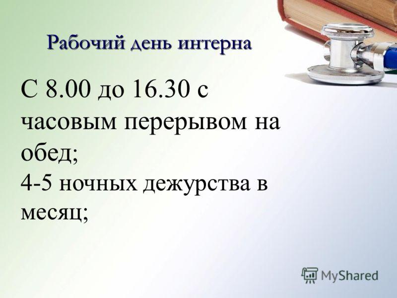 С 8.00 до 16.30 с часовым перерывом на обед ; 4-5 ночных дежурства в месяц; Рабочий день интерна