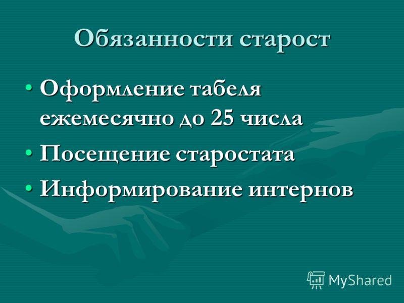 Обязанности старост Оформление табеля ежемесячно до 25 числаОформление табеля ежемесячно до 25 числа Посещение старостатаПосещение старостата Информирование интерновИнформирование интернов