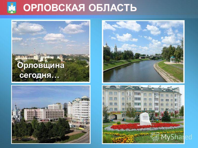 ОРЛОВСКАЯ ОБЛАСТЬ Орловщина сегодня… сегодня…