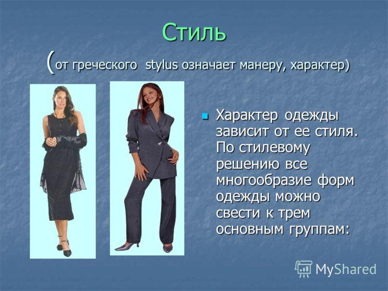 Стиль ( от греческого stylus означает манеру, характер) Характер одежды зависит от ее стиля. По стилевому решению все многообразие форм одежды можно свести к трем основным группам: Характер одежды зависит от ее стиля. По стилевому решению все многооб