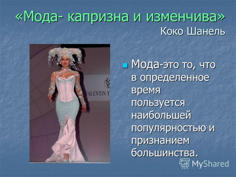 «Мода- капризна и изменчива» Коко Шанель Мода -это то, что в определенное время пользуется наибольшей популярностью и признанием большинства. Мода -это то, что в определенное время пользуется наибольшей популярностью и признанием большинства.