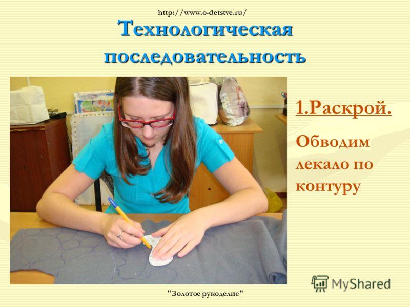 Технологическая последовательность 1.Раскрой. Обводим лекало по контуру Золотое рукоделие http://www.o-detstve.ru/