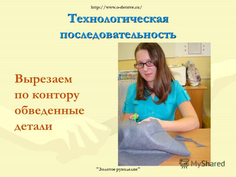 Технологическая последовательность Вырезаем по контору обведенные детали Золотое рукоделие http://www.o-detstve.ru/