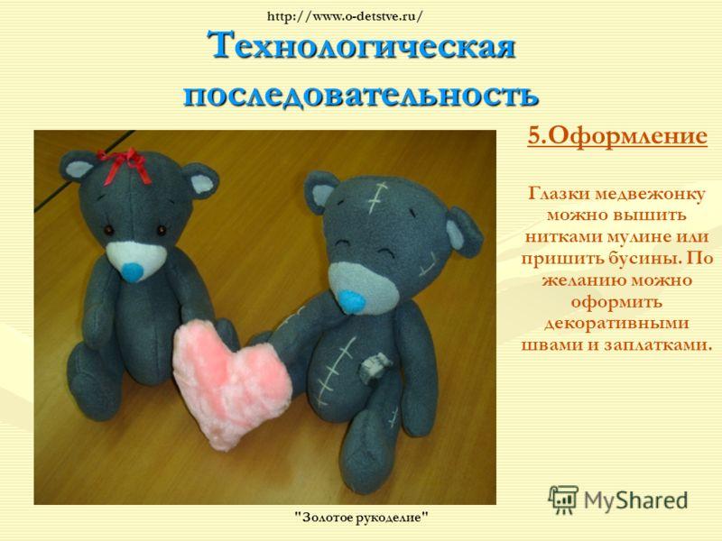 Технологическая последовательность 5.Оформление Глазки медвежонку можно вышить нитками мулине или пришить бусины. По желанию можно оформить декоративными швами и заплатками. Золотое рукоделие http://www.o-detstve.ru/