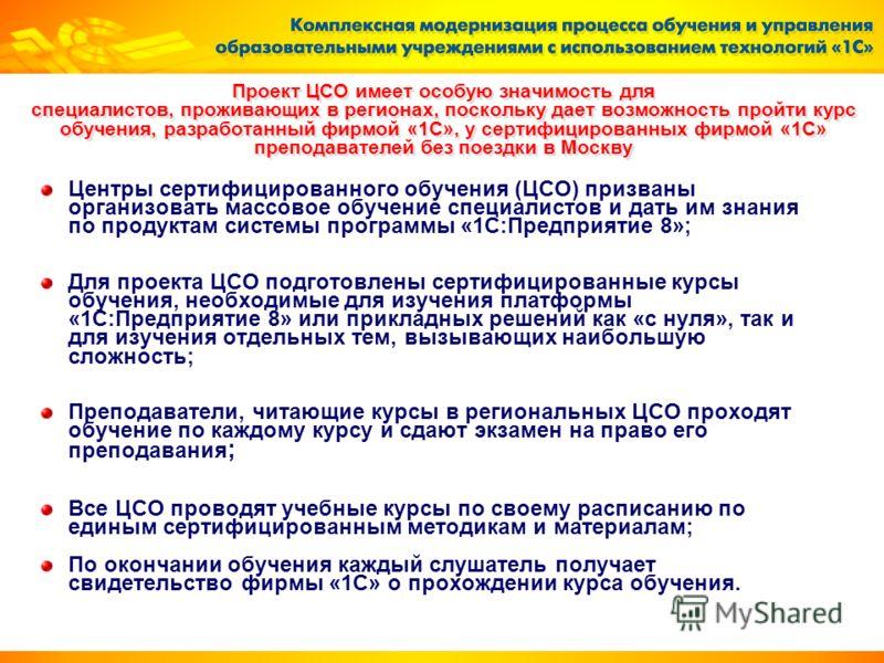 Проект ЦСО имеет особую значимость для специалистов, проживающих в регионах, поскольку дает возможность пройти курс обучения, разработанный фирмой «1С», у сертифицированных фирмой «1С» преподавателей без поездки в Москву Центры сертифицированного обу