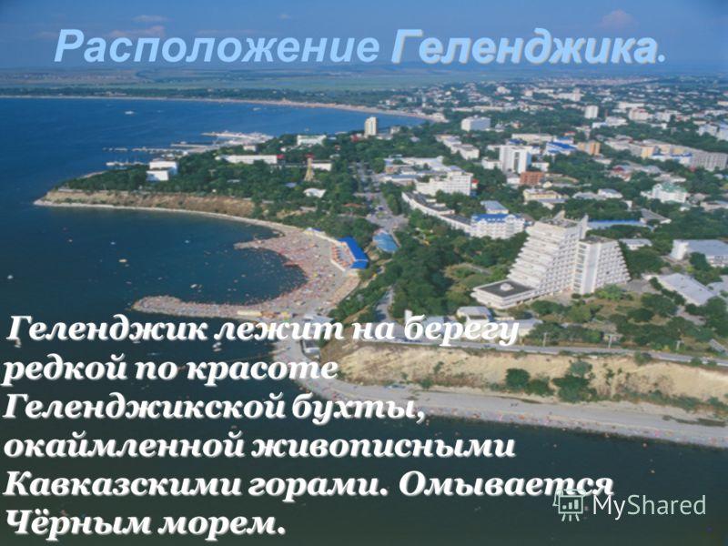Геленджика Расположение Геленджика. Гелeнджик лежит на берегу редкой по красоте Геленджикской бухты, окаймленной живописными Кавказскими горами. Омывается Чёрным морем.