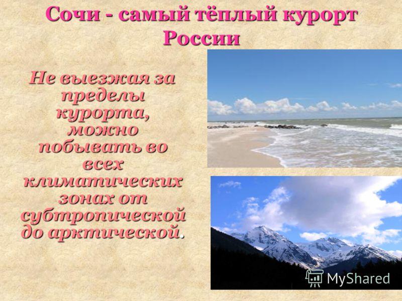 Сочи - самый тёплый курорт России Не выезжая за пределы курорта, можно побывать во всех климатических зонах от субтропической до арктической. Не выезжая за пределы курорта, можно побывать во всех климатических зонах от субтропической до арктической.