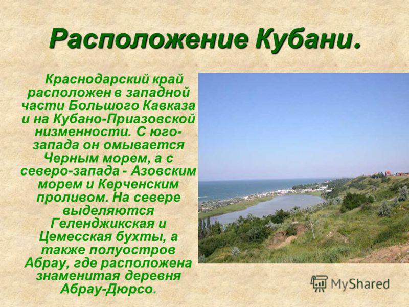 Расположение Кубани. Краснодарский край расположен в западной части Большого Кавказа и на Кубано-Приазовской низменности. С юго- запада он омывается Черным морем, а с северо-запада - Азовским морем и Керченским проливом. На севере выделяются Геленджи