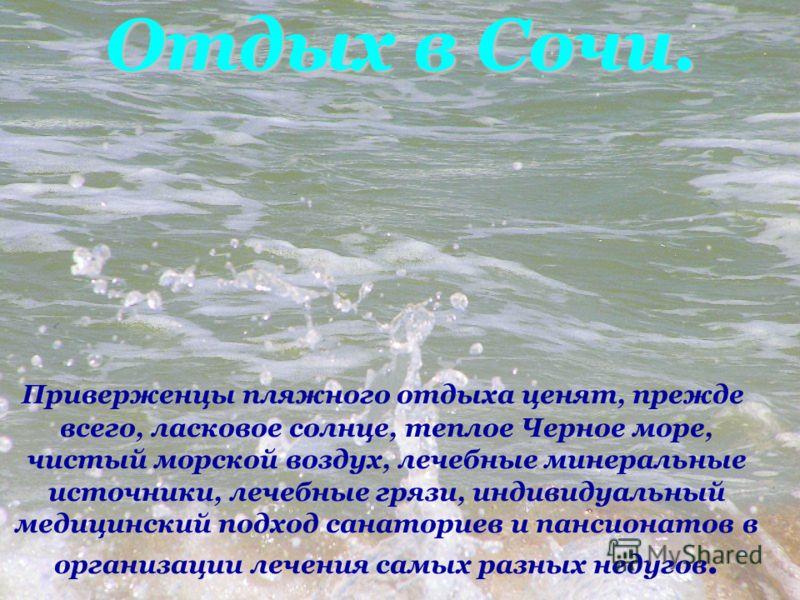 Отдых в Сочи. Приверженцы пляжного отдыха ценят, прежде всего, ласковое солнце, теплое Черное море, чистый морской воздух, лечебные минеральные источники, лечебные грязи, индивидуальный медицинский подход санаториев и пансионатов в организации лечени