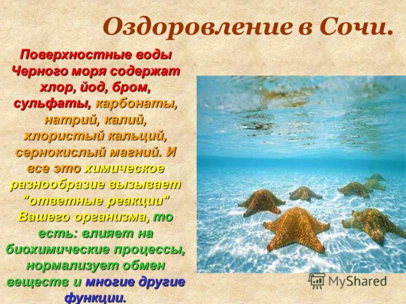 Оздоровление в Сочи. Поверхностные воды Черного моря содержат хлор, йод, бром, сульфаты, карбонаты, натрий, калий, хлористый кальций, сернокислый магний. И все это химическое разнообразие вызывает