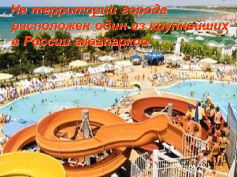 На территории города расположен один из крупнейших в России аквапарков. На территории города расположен один из крупнейших в России аквапарков.