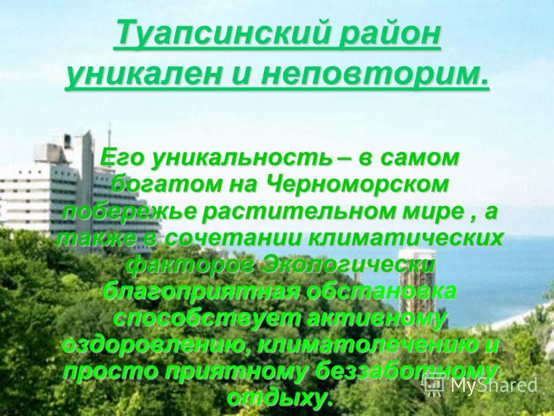 Туапсинский район уникален и неповторим. Его уникальность – в самом богатом на Черноморском побережье растительном мире, а также в сочетании климатических факторов Экологически благоприятная обстановка способствует активному оздоровлению, климатолече