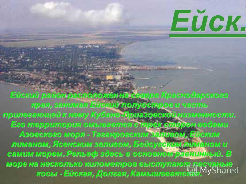 Ейск. Ейский район расположен на севере Краснодарского края, занимая Ейский полуостров и часть прилегающей к нему Кубано - Приазовской низменности. Его территория омывается с трех сторон водами Азовского моря - Таганрогским заливом, Ейским лиманом, Я