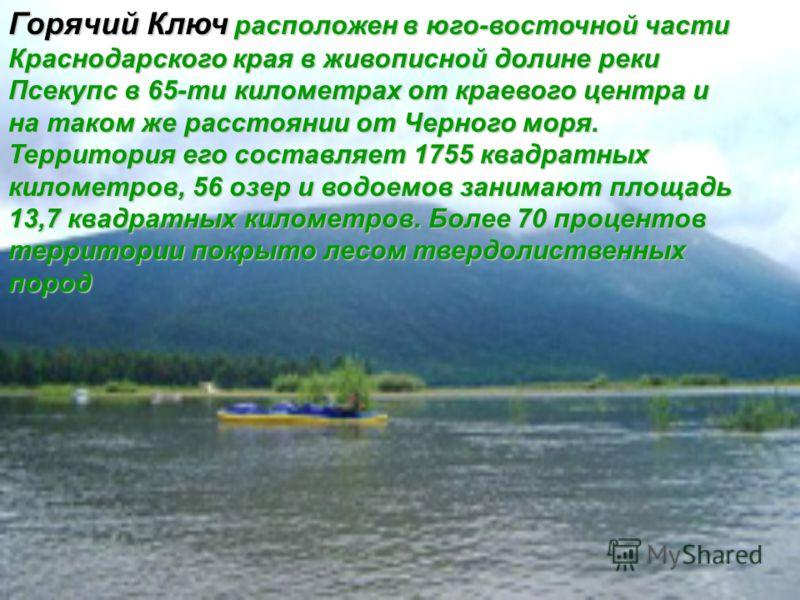 Горячий Ключ расположен в юго-восточной части Краснодарского края в живописной долине реки Псекупс в 65-ти километрах от краевого центра и на таком же расстоянии от Черного моря. Территория его составляет 1755 квадратных километров, 56 озер и водоемо