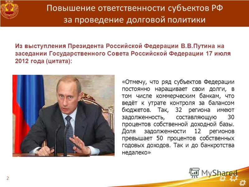 Повышение ответственности субъектов РФ за проведение долговой политики «Отмечу, что ряд субъектов Федерации постоянно наращивает свои долги, в том числе коммерческим банкам, что ведёт к утрате контроля за балансом бюджетов. Так, 32 региона имеют задо