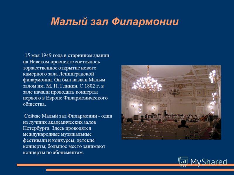 Малый зал Филармонии 15 мая 1949 года в старинном здании на Невском проспекте состоялось торжественное открытие нового камерного зала Ленинградской филармонии. Он был назван Малым залом им. М. И. Глинки. С 1802 г. в зале начали проводить концерты пер