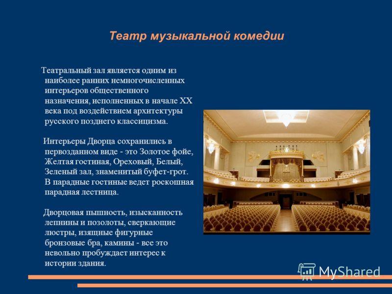 Театр музыкальной комедии Театральный зал является одним из наиболее ранних немногочисленных интерьеров общественного назначения, исполненных в начале ХХ века под воздействием архитектуры русского позднего классицизма. Интерьеры Дворца сохранились в