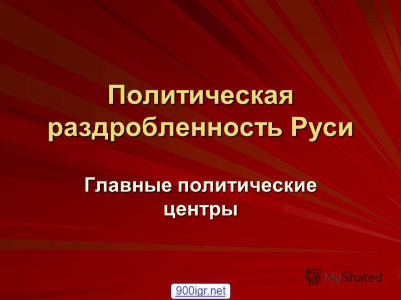 Политическая раздробленность Руси Главные политические центры 900igr.net