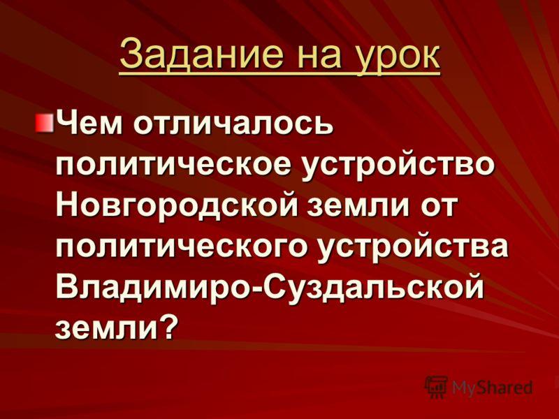 Задание на урок Чем отличалось политическое устройство Новгородской земли от политического устройства Владимиро-Суздальской земли?
