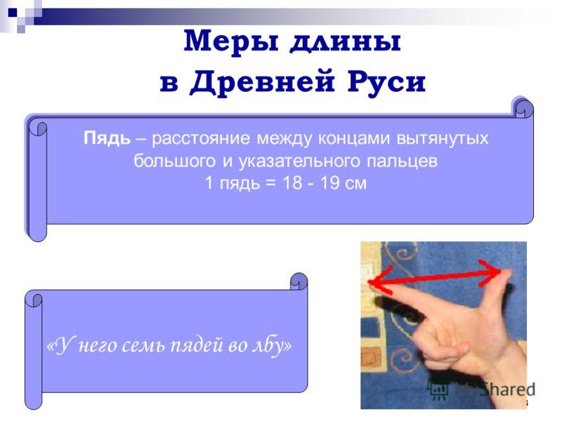 13 Меры длины в Древней Руси Пядь – расстояние между концами вытянутых большого и указательного пальцев 1 пядь = 18 - 19 см «У него семь пядей во лбу»